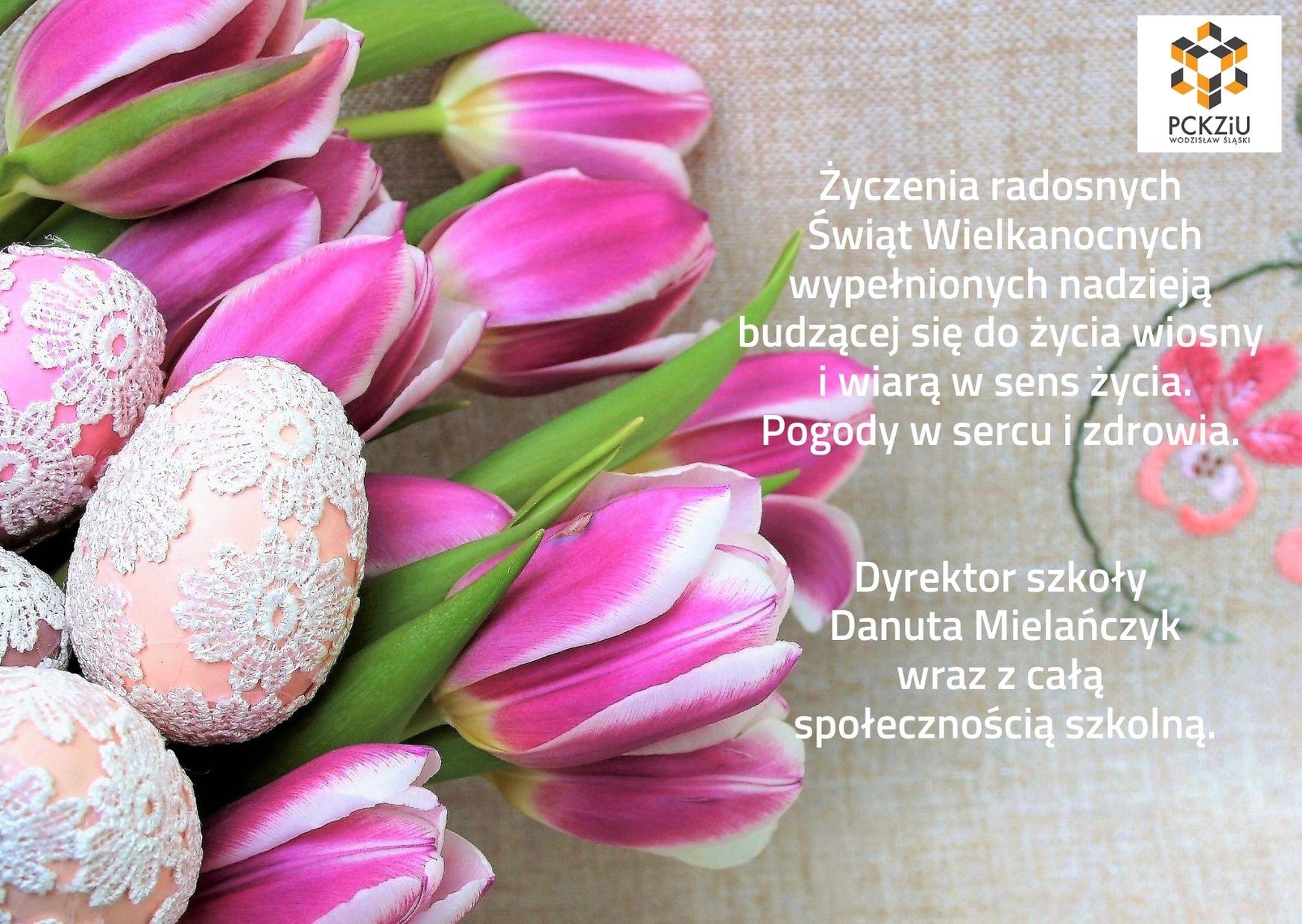Obraz graficzny przedstawiający kwiaty (tulipany) i nakrapiane jaja. Jako tło do następujących życzeń: Życzenia radosnych Świąt Wielkanocnych wypełnionych nadzieją budzącej się do życia wiosny i wiarą w sens życia. Pogody w sercu i zdrowia. Dyrektor szkoły Danuta Mielańczyk wraz z całą społecznością szkolną
